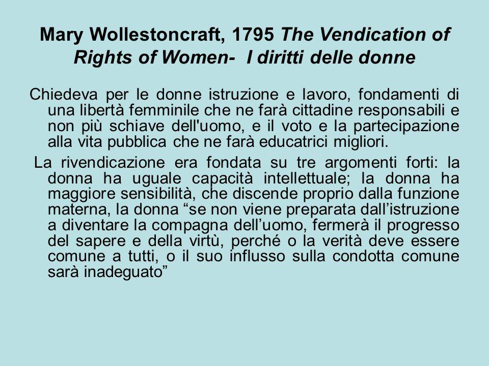 Mary Wollestoncraft, 1795 The Vendication of Rights of Women- I diritti delle donne Chiedeva per le donne istruzione e lavoro, fondamenti di una libertà femminile che ne farà cittadine responsabili e non più schiave dell uomo, e il voto e la partecipazione alla vita pubblica che ne farà educatrici migliori.