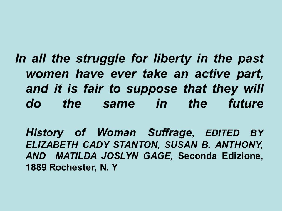 In all the struggle for liberty in the past women have ever take an active part, and it is fair to suppose that they will do the same in the future History of Woman Suffrage, EDITED BY ELIZABETH CADY STANTON, SUSAN B.