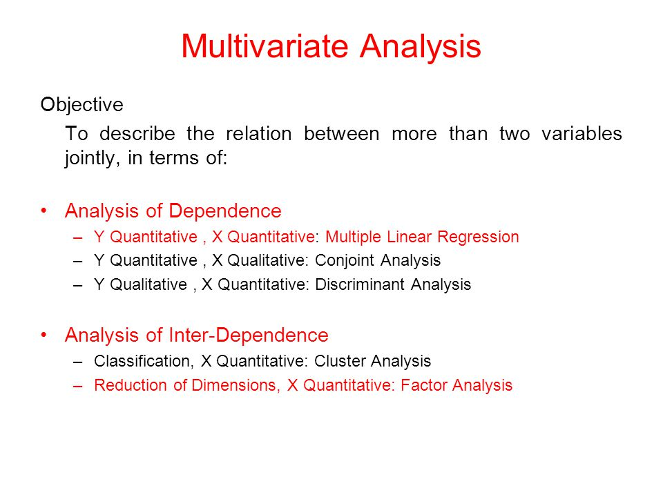 Multivariate Analysis Objective To describe the relation between more than two variables jointly, in terms of: Analysis of Dependence –Y Quantitative, X Quantitative: Multiple Linear Regression –Y Quantitative, X Qualitative: Conjoint Analysis –Y Qualitative, X Quantitative: Discriminant Analysis Analysis of Inter-Dependence –Classification, X Quantitative: Cluster Analysis –Reduction of Dimensions, X Quantitative: Factor Analysis