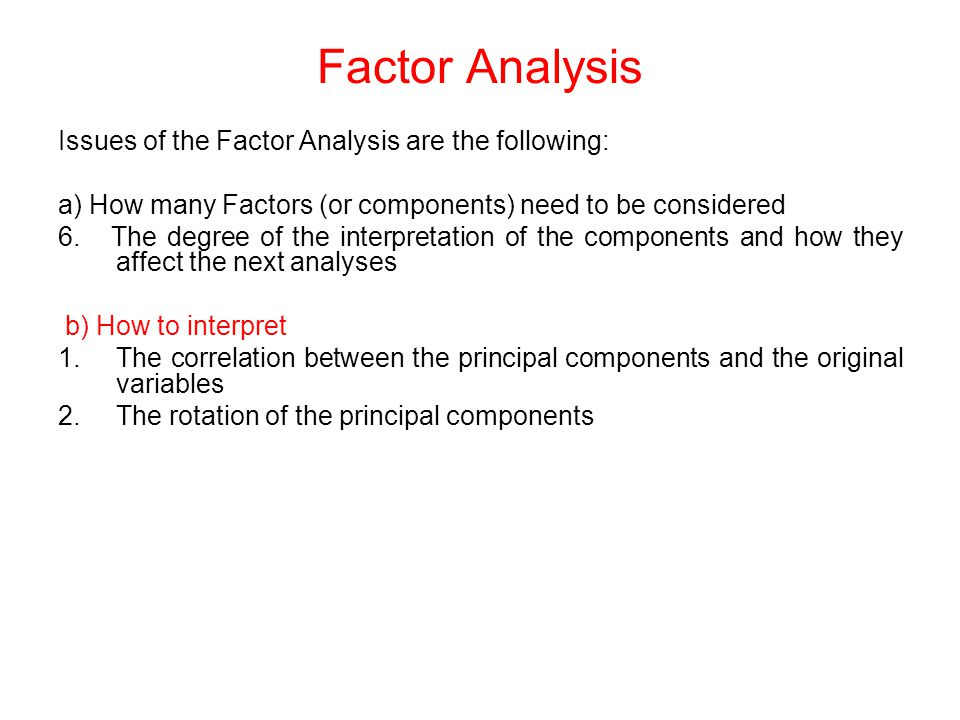 Issues of the Factor Analysis are the following: a) How many Factors (or components) need to be considered 6.