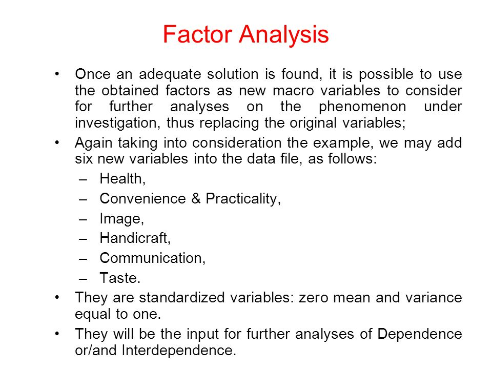 Once an adequate solution is found, it is possible to use the obtained factors as new macro variables to consider for further analyses on the phenomenon under investigation, thus replacing the original variables; Again taking into consideration the example, we may add six new variables into the data file, as follows: –Health, –Convenience & Practicality, –Image, –Handicraft, –Communication, –Taste.