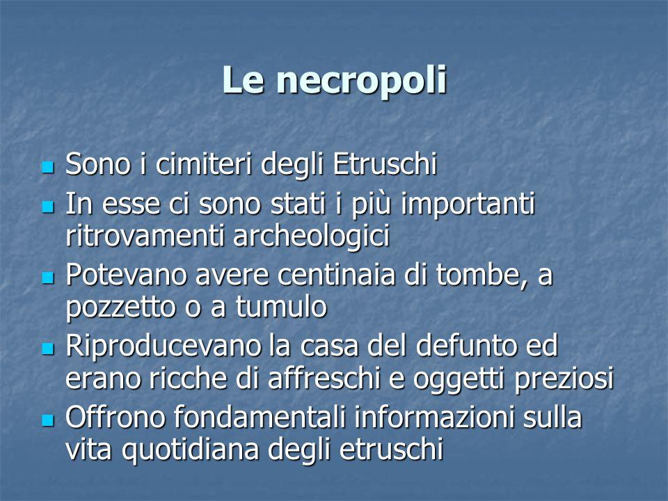 Le necropoli Sono i cimiteri degli Etruschi Sono i cimiteri degli Etruschi In esse ci sono stati i più importanti ritrovamenti archeologici In esse ci sono stati i più importanti ritrovamenti archeologici Potevano avere centinaia di tombe, a pozzetto o a tumulo Potevano avere centinaia di tombe, a pozzetto o a tumulo Riproducevano la casa del defunto ed erano ricche di affreschi e oggetti preziosi Riproducevano la casa del defunto ed erano ricche di affreschi e oggetti preziosi Offrono fondamentali informazioni sulla vita quotidiana degli etruschi Offrono fondamentali informazioni sulla vita quotidiana degli etruschi