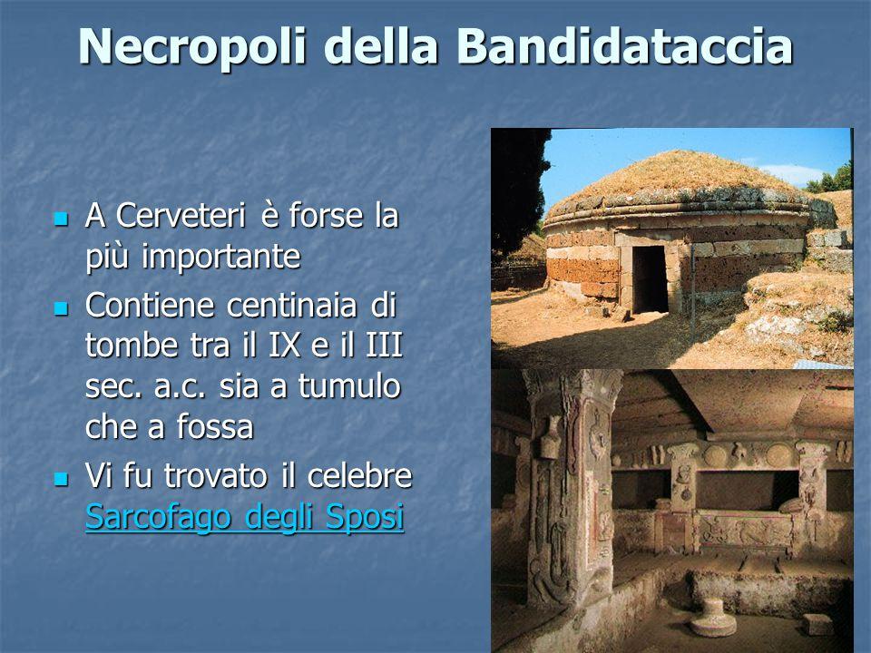 Necropoli della Bandidataccia A Cerveteri è forse la più importante A Cerveteri è forse la più importante Contiene centinaia di tombe tra il IX e il III sec.