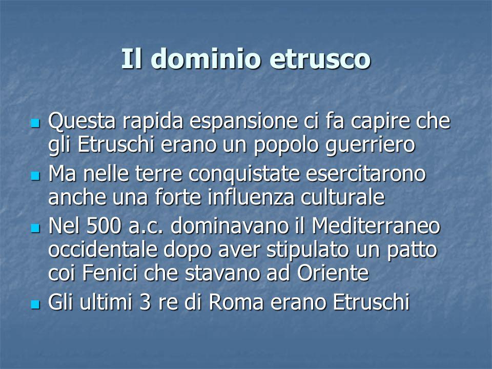 Il dominio etrusco Questa rapida espansione ci fa capire che gli Etruschi erano un popolo guerriero Questa rapida espansione ci fa capire che gli Etruschi erano un popolo guerriero Ma nelle terre conquistate esercitarono anche una forte influenza culturale Ma nelle terre conquistate esercitarono anche una forte influenza culturale Nel 500 a.c.
