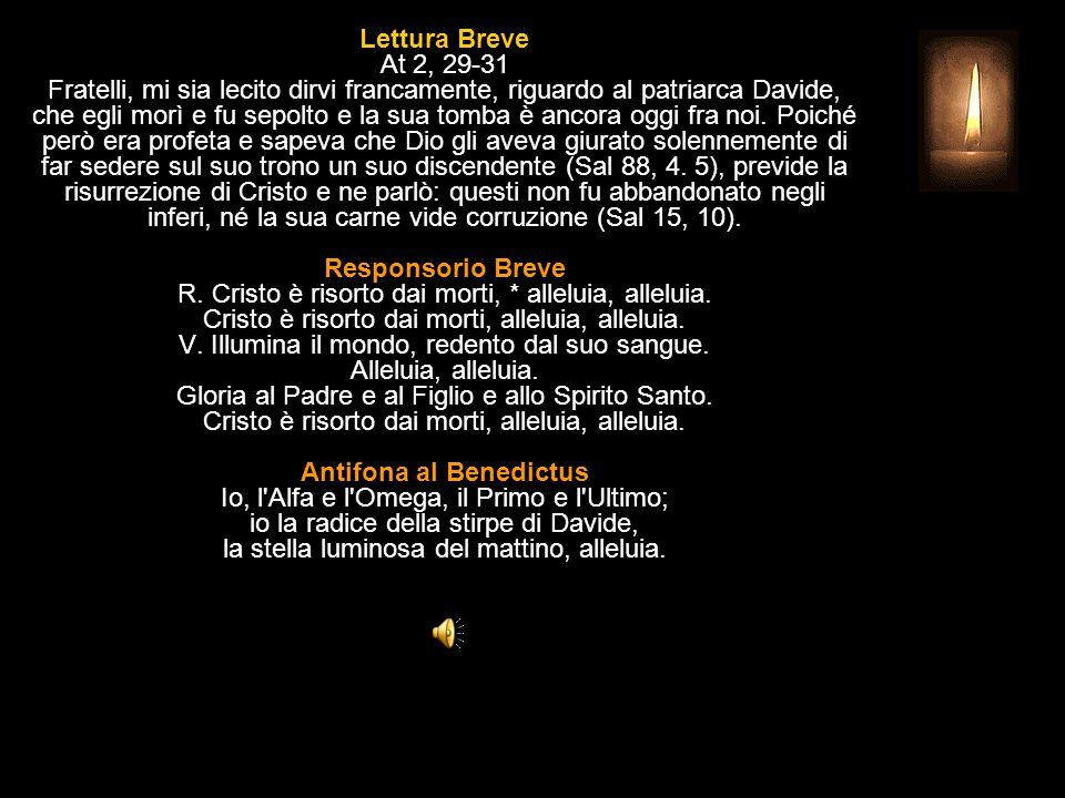Lettura Breve At 2, 29-31 Fratelli, mi sia lecito dirvi francamente, riguardo al patriarca Davide, che egli morì e fu sepolto e la sua tomba è ancora oggi fra noi.