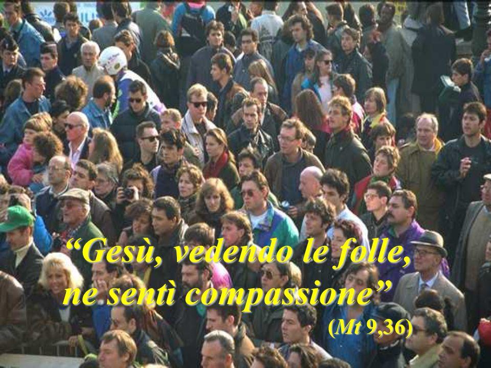 Gesù, vedendo le folle, ne sentì compassione (Mt 9,36)