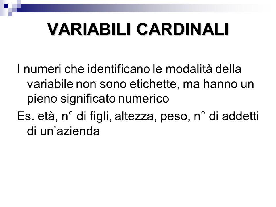 VARIABILI CARDINALI I numeri che identificano le modalità della variabile non sono etichette, ma hanno un pieno significato numerico Es. età, n° di fi