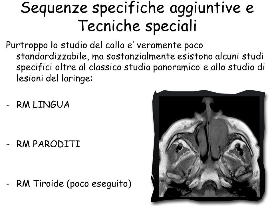 Sequenze specifiche aggiuntive e Tecniche speciali Purtroppo lo studio del collo e' veramente poco standardizzabile, ma sostanzialmente esistono alcun