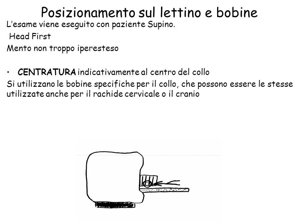 Posizionamento sul lettino e bobine L'esame viene eseguito con paziente Supino. Head First Mento non troppo iperesteso CENTRATURA indicativamente al c