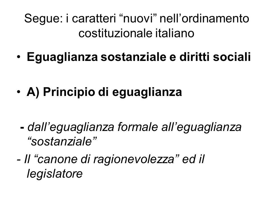 Segue: i caratteri nuovi nell'ordinamento costituzionale italiano Eguaglianza sostanziale e diritti sociali A) Principio di eguaglianza - dall'eguaglianza formale all'eguaglianza sostanziale - Il canone di ragionevolezza ed il legislatore