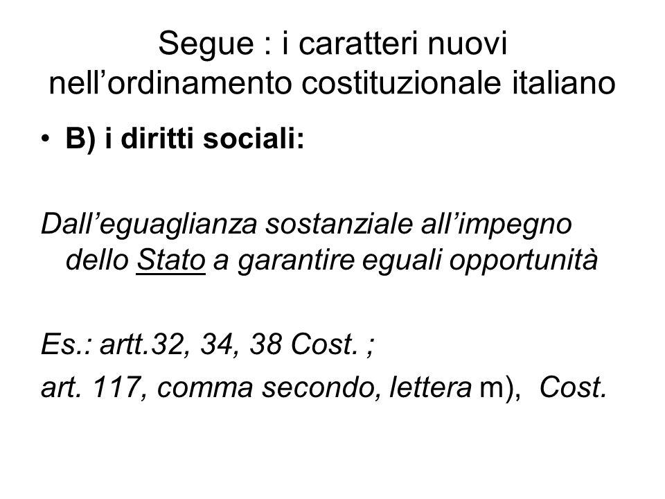 Segue : i caratteri nuovi nell'ordinamento costituzionale italiano B) i diritti sociali: Dall'eguaglianza sostanziale all'impegno dello Stato a garantire eguali opportunità Es.: artt.32, 34, 38 Cost.