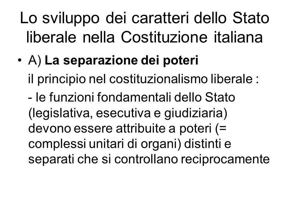 Lo sviluppo dei caratteri dello Stato liberale nella Costituzione italiana A) La separazione dei poteri il principio nel costituzionalismo liberale : - le funzioni fondamentali dello Stato (legislativa, esecutiva e giudiziaria) devono essere attribuite a poteri (= complessi unitari di organi) distinti e separati che si controllano reciprocamente