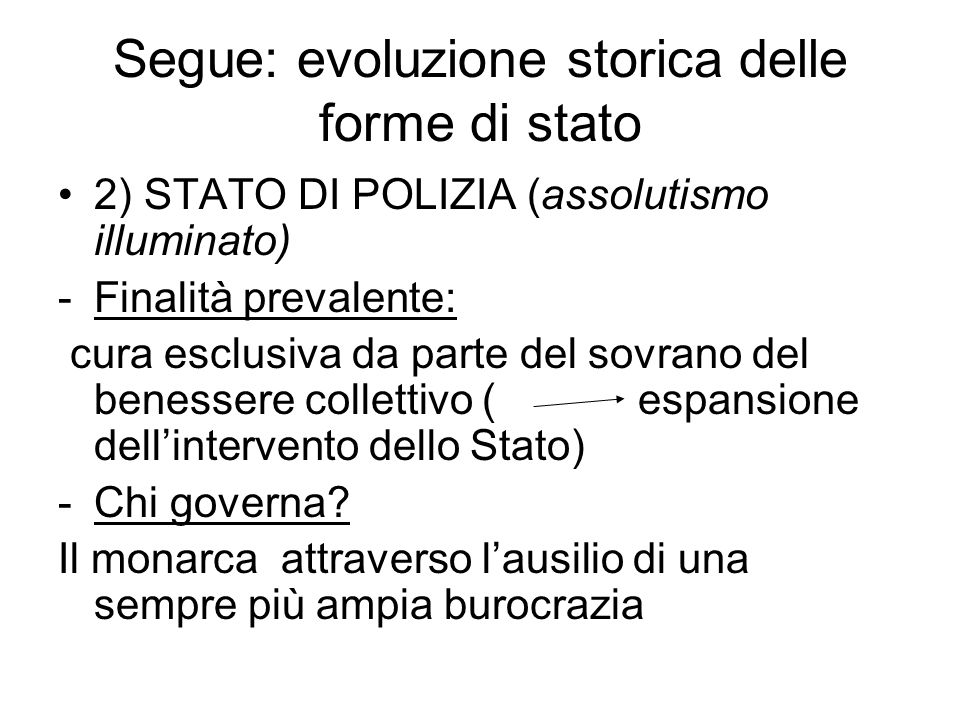 Segue: evoluzione storica delle forme di stato 2) STATO DI POLIZIA (assolutismo illuminato) -Finalità prevalente: cura esclusiva da parte del sovrano del benessere collettivo ( espansione dell'intervento dello Stato) -Chi governa.