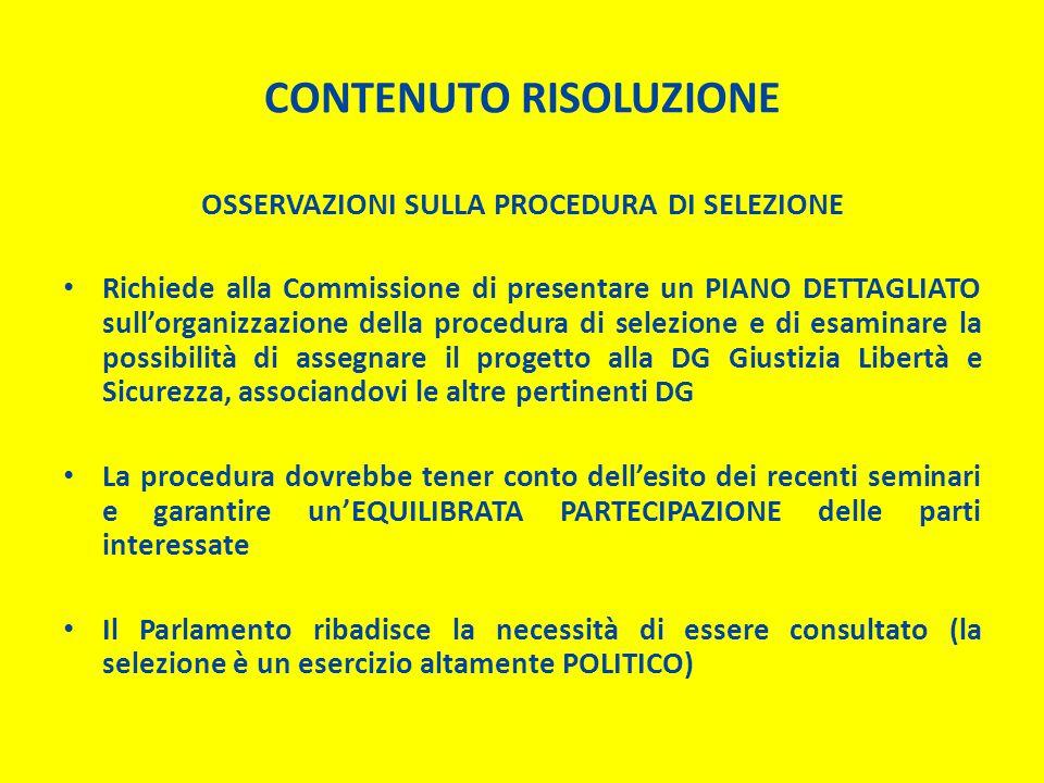 CONTENUTO RISOLUZIONE OSSERVAZIONI SULLA PROCEDURA DI SELEZIONE Richiede alla Commissione di presentare un PIANO DETTAGLIATO sull'organizzazione della procedura di selezione e di esaminare la possibilità di assegnare il progetto alla DG Giustizia Libertà e Sicurezza, associandovi le altre pertinenti DG La procedura dovrebbe tener conto dell'esito dei recenti seminari e garantire un'EQUILIBRATA PARTECIPAZIONE delle parti interessate Il Parlamento ribadisce la necessità di essere consultato (la selezione è un esercizio altamente POLITICO)