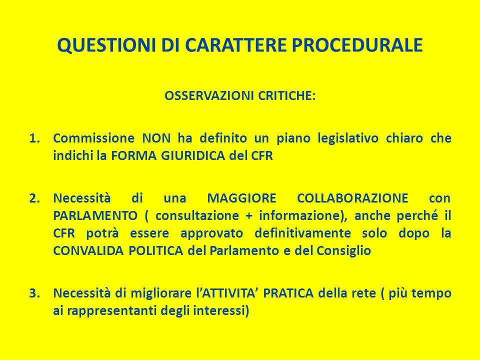 QUESTIONI DI CARATTERE PROCEDURALE OSSERVAZIONI CRITICHE: 1.Commissione NON ha definito un piano legislativo chiaro che indichi la FORMA GIURIDICA del CFR 2.Necessità di una MAGGIORE COLLABORAZIONE con PARLAMENTO ( consultazione + informazione), anche perché il CFR potrà essere approvato definitivamente solo dopo la CONVALIDA POLITICA del Parlamento e del Consiglio 3.Necessità di migliorare l'ATTIVITA' PRATICA della rete ( più tempo ai rappresentanti degli interessi)