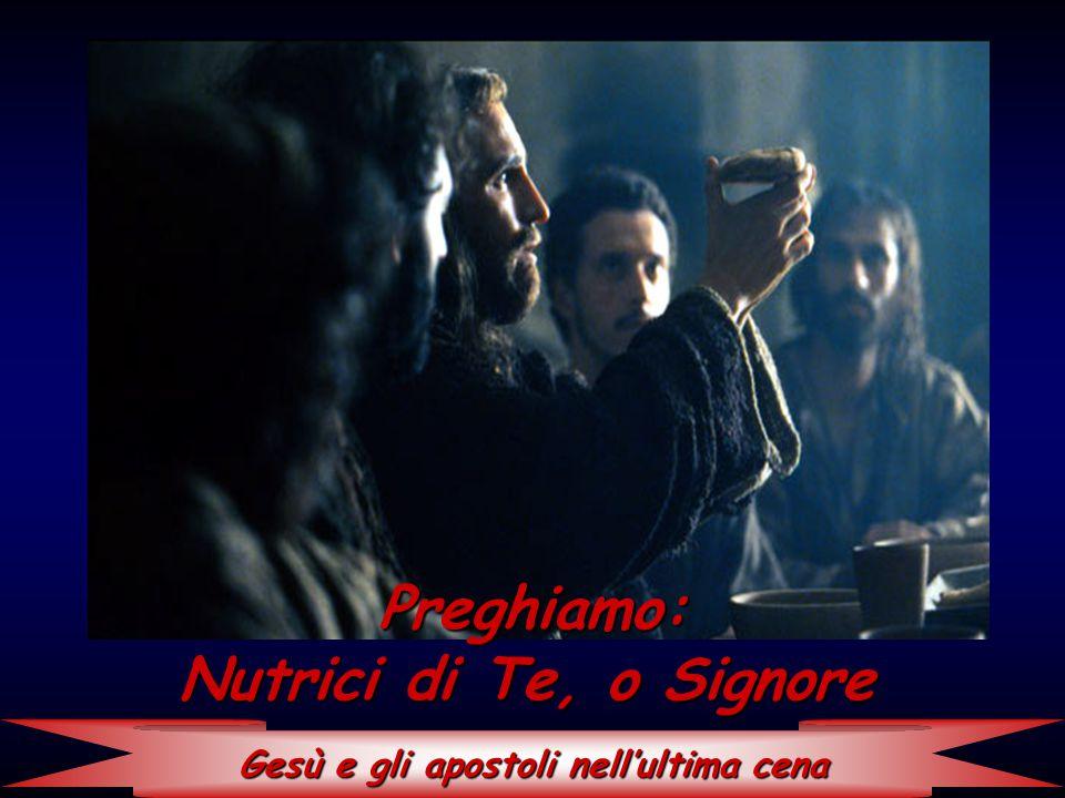 Gesù e gli apostoli nell'ultima cena Preghiamo: Nutrici di Te, o Signore