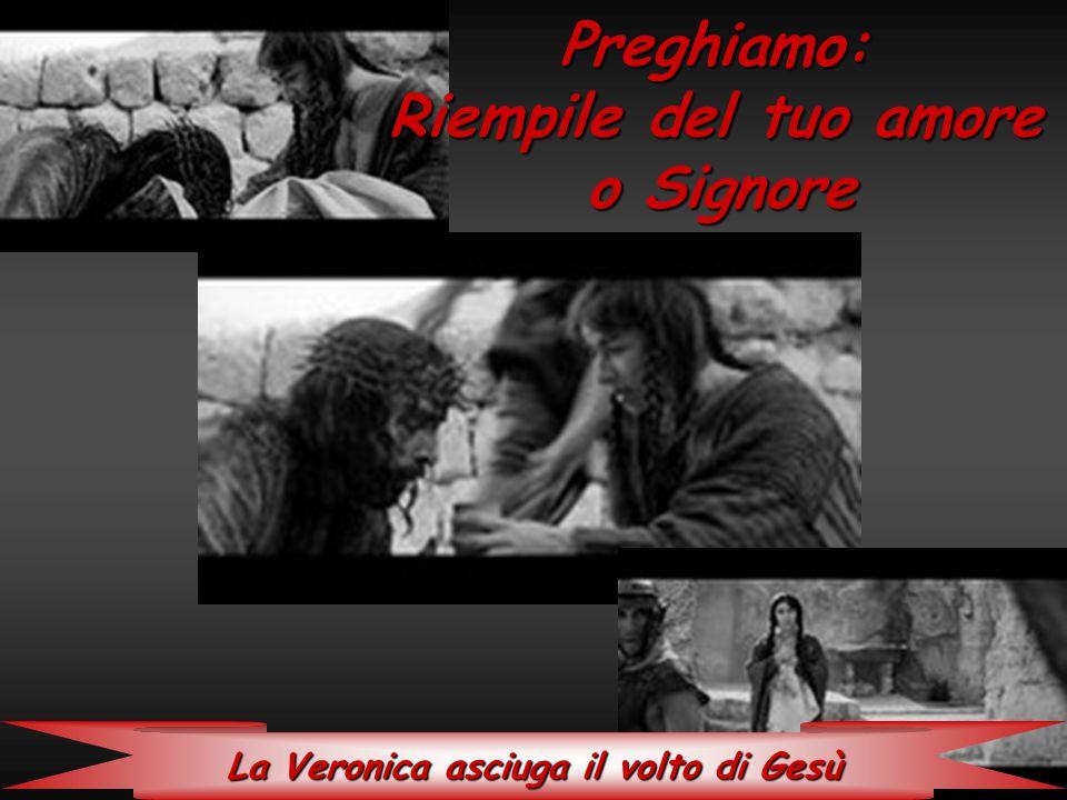 La Veronica asciuga il volto di Gesù Preghiamo: Riempile del tuo amore o Signore o Signore