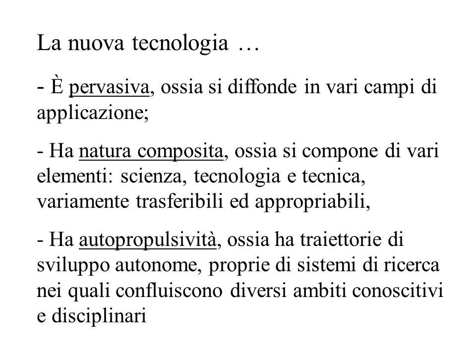 La nuova tecnologia … - È pervasiva, ossia si diffonde in vari campi di applicazione; - Ha natura composita, ossia si compone di vari elementi: scienz