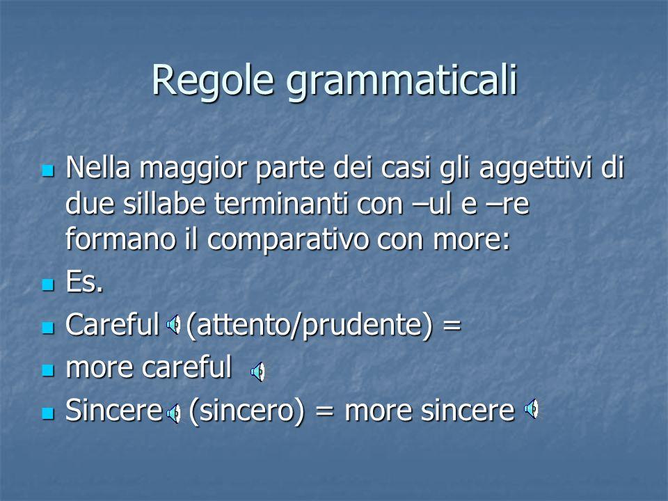 Regole grammaticali Gli aggettivi bisillabi terminanti –er, -y, -ly formano il comparativo con –er. La y diventa i. Gli aggettivi bisillabi terminanti