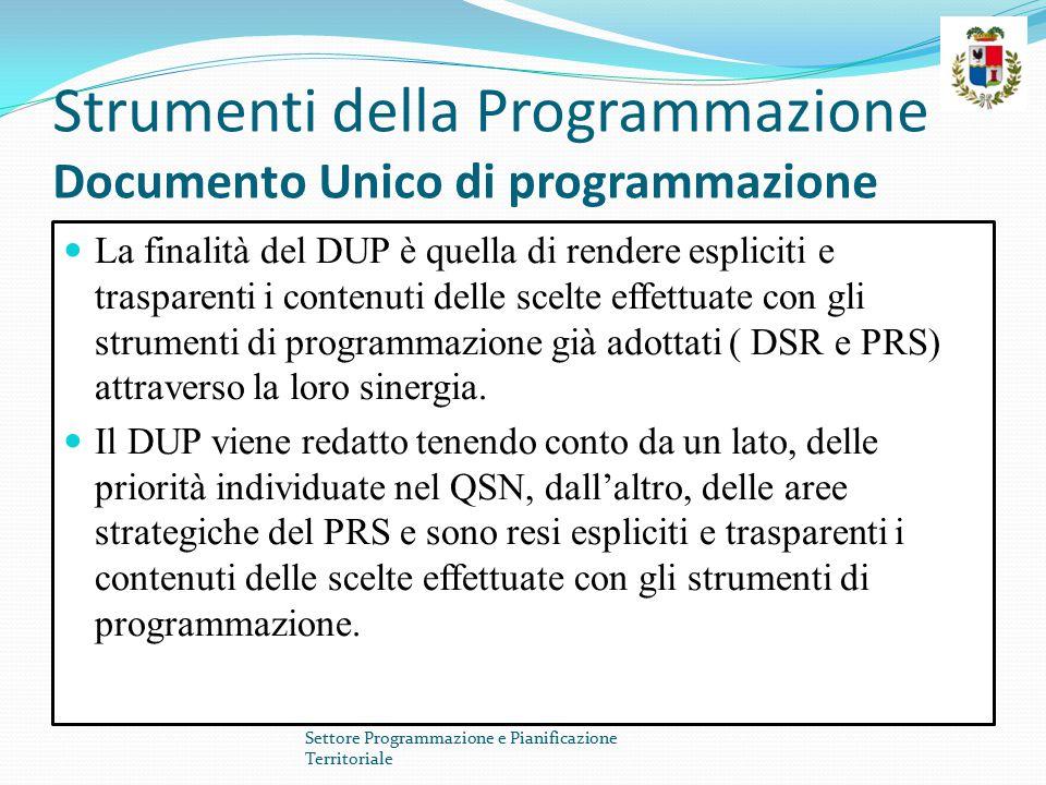 Strumenti della Programmazione Documento Unico di programmazione La finalità del DUP è quella di rendere espliciti e trasparenti i contenuti delle scelte effettuate con gli strumenti di programmazione già adottati ( DSR e PRS) attraverso la loro sinergia.