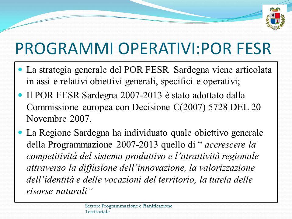 PROGRAMMI OPERATIVI:POR FESR La strategia generale del POR FESR Sardegna viene articolata in assi e relativi obiettivi generali, specifici e operativi; Il POR FESR Sardegna 2007-2013 è stato adottato dalla Commissione europea con Decisione C(2007) 5728 DEL 20 Novembre 2007.