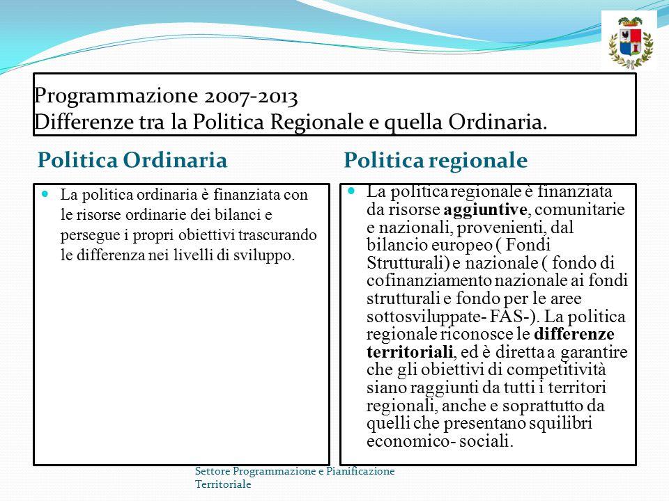 Programmazione 2007-2013 Differenze tra la Politica Regionale e quella Ordinaria. Politica Ordinaria Politica regionale La politica ordinaria è finanz