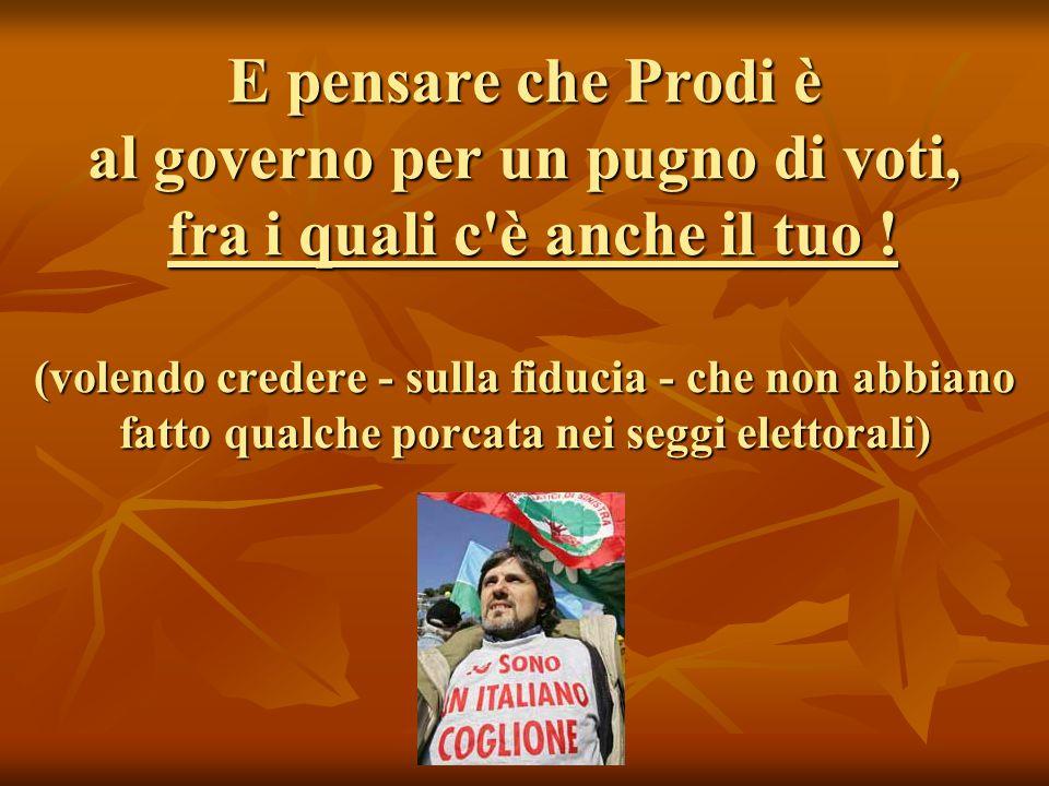 E pensare che Prodi è al governo per un pugno di voti, fra i quali c è anche il tuo .