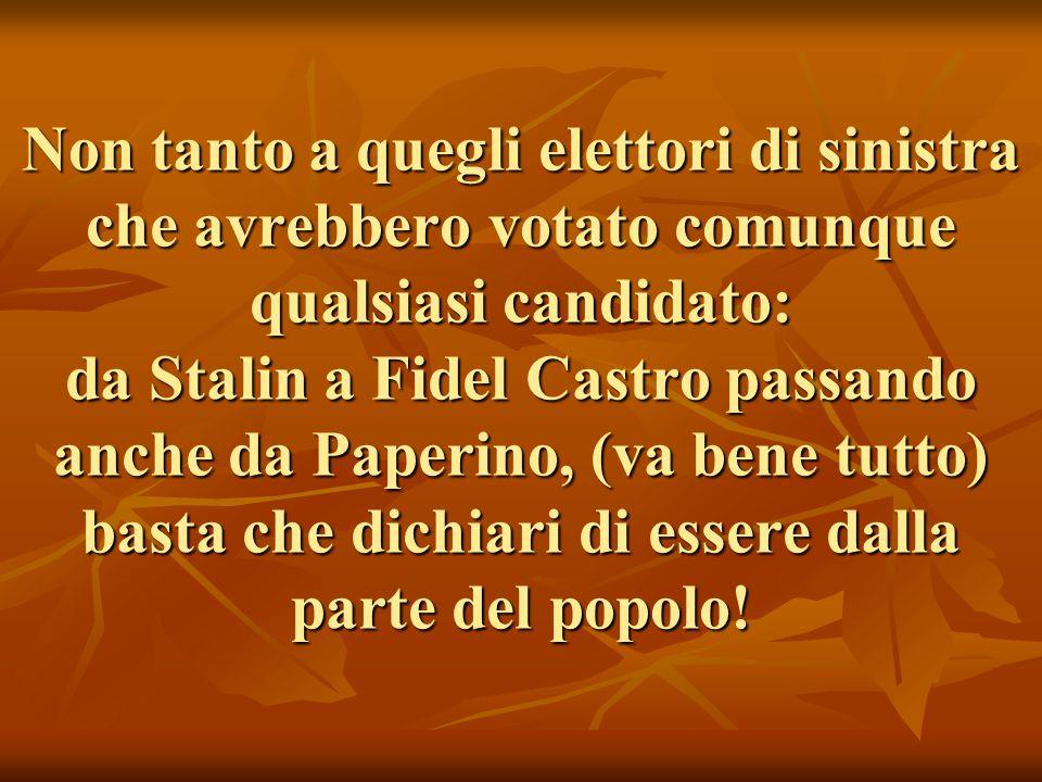 Non tanto a quegli elettori di sinistra che avrebbero votato comunque qualsiasi candidato: da Stalin a Fidel Castro passando anche da Paperino, (va bene tutto) basta che dichiari di essere dalla parte del popolo!