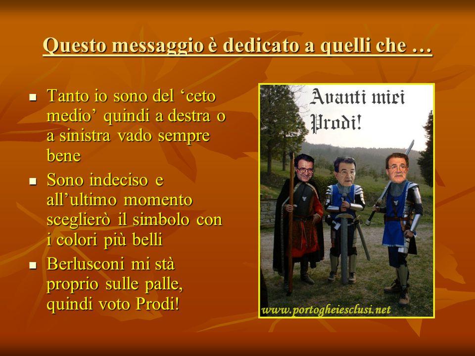 Questo messaggio è dedicato a quelli che … Tanto io sono del 'ceto medio' quindi a destra o a sinistra vado sempre bene Sono indeciso e all'ultimo momento sceglierò il simbolo con i colori più belli Berlusconi mi stà proprio sulle palle, quindi voto Prodi!