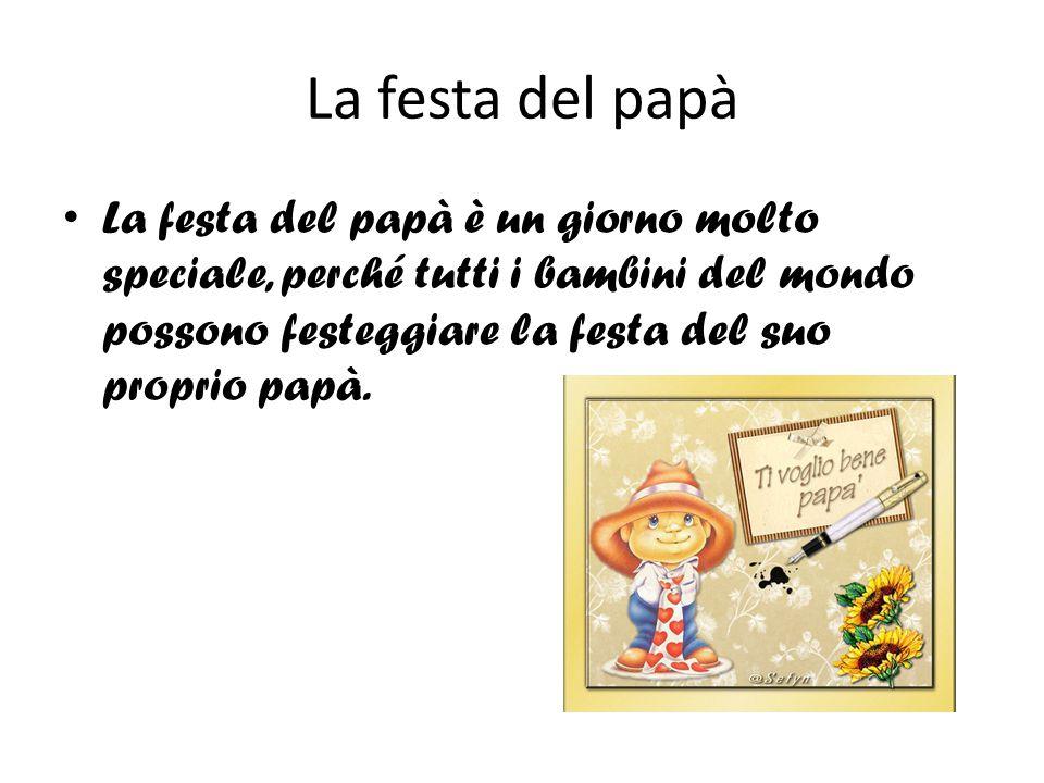 La festa del papà La festa del papà è un giorno molto speciale, perché tutti i bambini del mondo possono festeggiare la festa del suo proprio papà.
