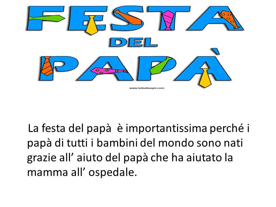 La festa del papà è importantissima perché i papà di tutti i bambini del mondo sono nati grazie all' aiuto del papà che ha aiutato la mamma all' osped