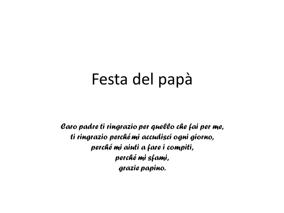 Festa del papà Caro padre ti ringrazio per quello che fai per me, ti ringrazio perché mi accudisci ogni giorno, perché mi aiuti a fare i compiti, perc