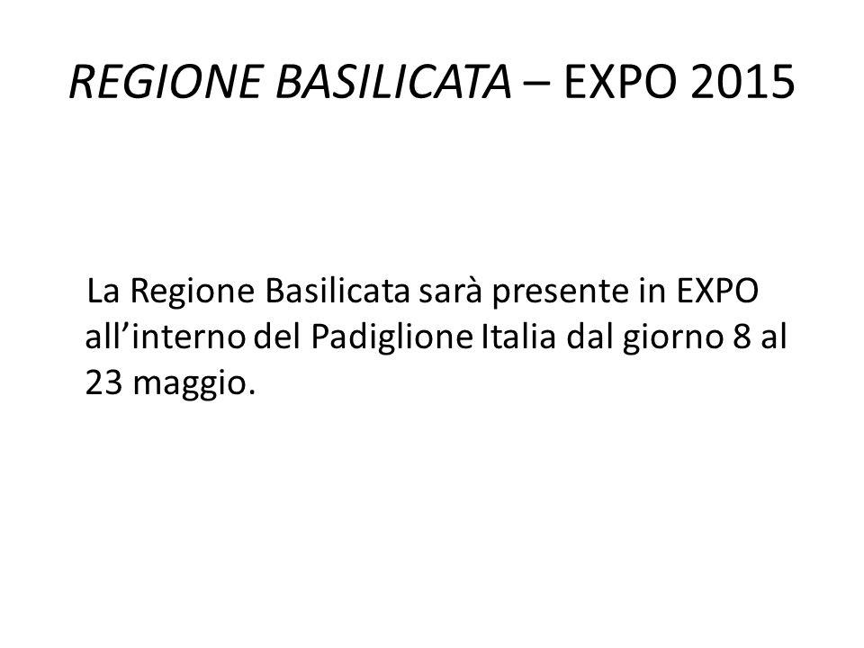 REGIONE BASILICATA – EXPO 2015 La Regione Basilicata sarà presente in EXPO all'interno del Padiglione Italia dal giorno 8 al 23 maggio.