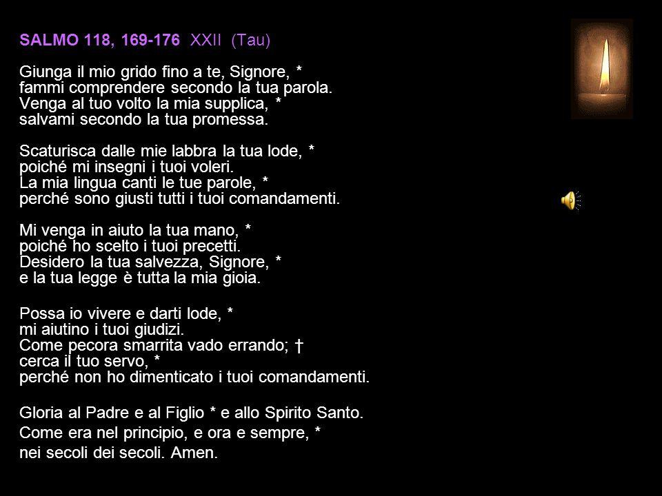 SALMO 118, 169-176 XXII (Tau) Giunga il mio grido fino a te, Signore, * fammi comprendere secondo la tua parola.