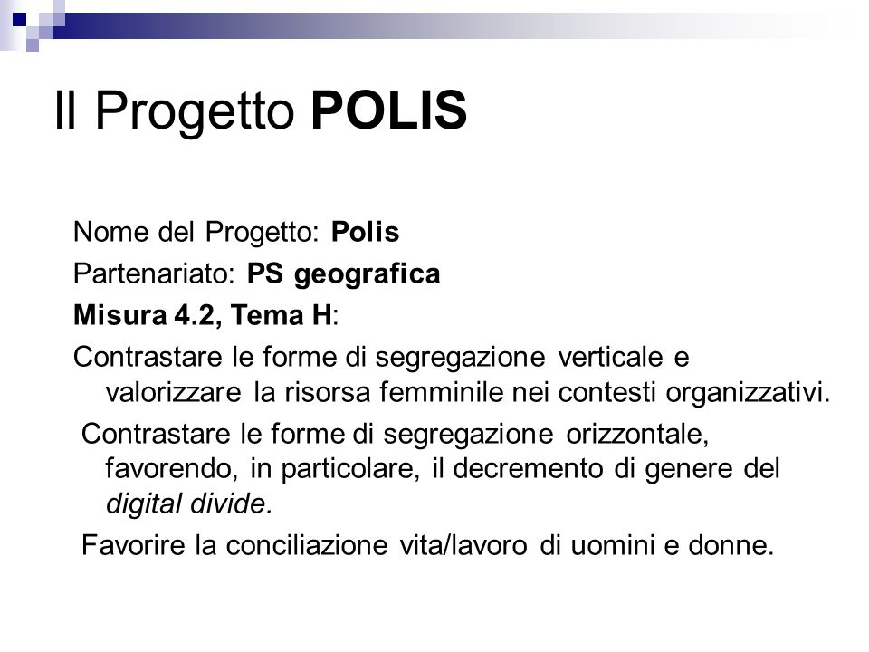 Il Progetto POLIS Nome del Progetto: Polis Partenariato: PS geografica Misura 4.2, Tema H: Contrastare le forme di segregazione verticale e valorizzare la risorsa femminile nei contesti organizzativi.