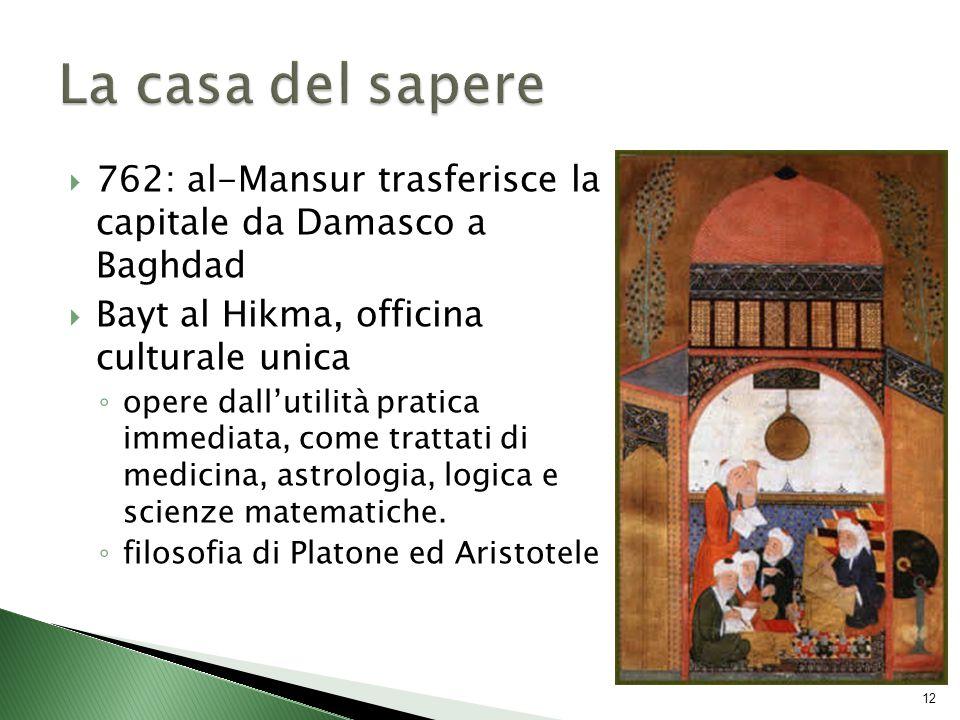  762: al-Mansur trasferisce la capitale da Damasco a Baghdad  Bayt al Hikma, officina culturale unica ◦ opere dall'utilità pratica immediata, come trattati di medicina, astrologia, logica e scienze matematiche.