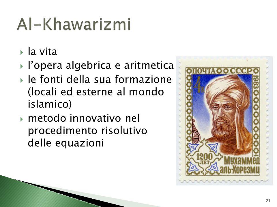  la vita  l'opera algebrica e aritmetica  le fonti della sua formazione (locali ed esterne al mondo islamico)  metodo innovativo nel procedimento risolutivo delle equazioni 21