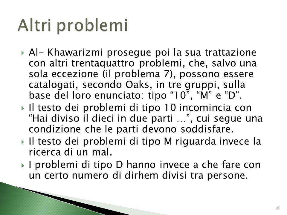  Al- Khawarizmi prosegue poi la sua trattazione con altri trentaquattro problemi, che, salvo una sola eccezione (il problema 7), possono essere catalogati, secondo Oaks, in tre gruppi, sulla base del loro enunciato: tipo 10 , M e D .