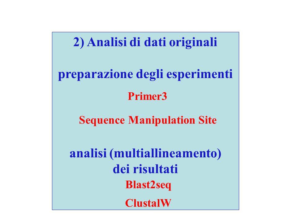 2) Analisi di dati originali preparazione degli esperimenti analisi (multiallineamento) dei risultati Sequence Manipulation Site Blast2seq ClustalW Primer3
