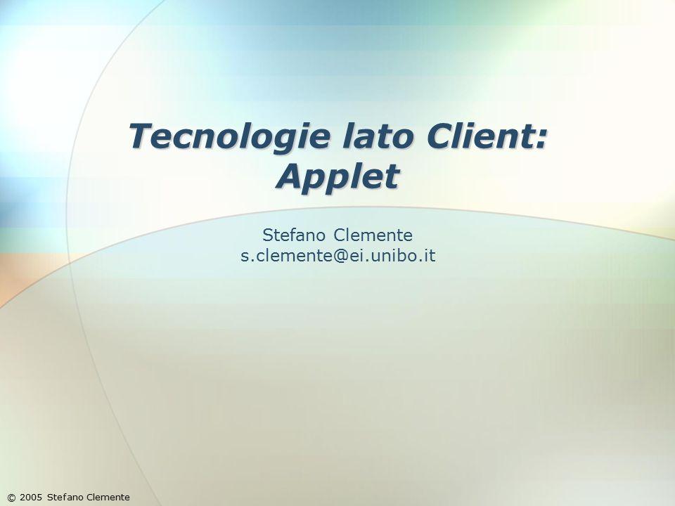 Tecnologie lato Client: Applet © 2005 Stefano Clemente Stefano Clemente s.clemente@ei.unibo.it