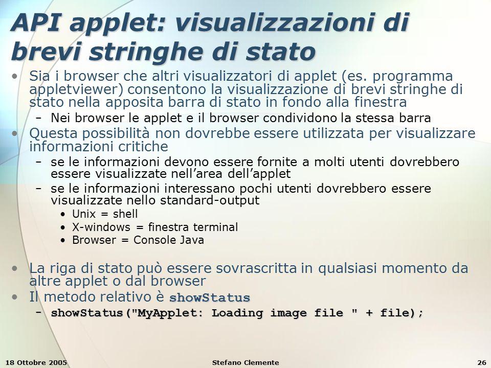 18 Ottobre 2005Stefano Clemente26 API applet: visualizzazioni di brevi stringhe di stato Sia i browser che altri visualizzatori di applet (es.