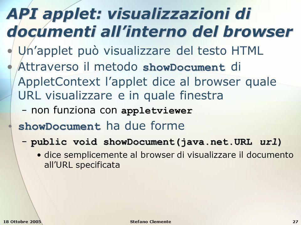 18 Ottobre 2005Stefano Clemente27 API applet: visualizzazioni di documenti all'interno del browser Un'applet può visualizzare del testo HTML showDocumentAttraverso il metodo showDocument di AppletContext l'applet dice al browser quale URL visualizzare e in quale finestra − non funziona con appletviewer showDocumentshowDocument ha due forme − public void showDocument(java.net.URL url) dice semplicemente al browser di visualizzare il documento all'URL specificata