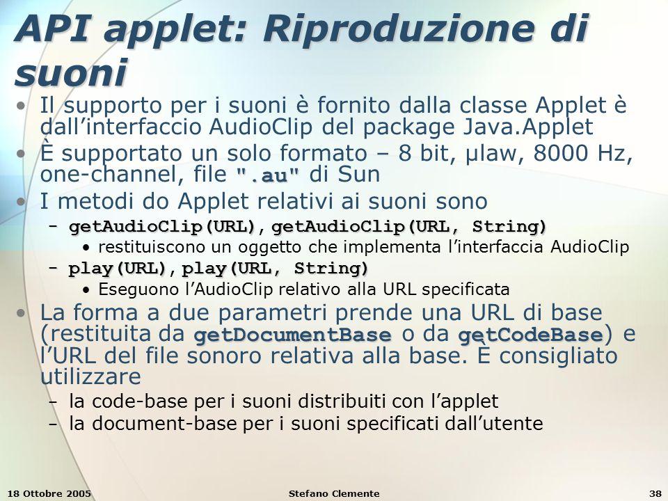 18 Ottobre 2005Stefano Clemente38 API applet: Riproduzione di suoni Il supporto per i suoni è fornito dalla classe Applet è dall'interfaccio AudioClip del package Java.Applet .au È supportato un solo formato – 8 bit, µlaw, 8000 Hz, one-channel, file .au di Sun I metodi do Applet relativi ai suoni sono − getAudioClip(URL)getAudioClip(URL, String) − getAudioClip(URL), getAudioClip(URL, String) restituiscono un oggetto che implementa l'interfaccia AudioClip − play(URL)play(URL, String) − play(URL), play(URL, String) Eseguono l'AudioClip relativo alla URL specificata getDocumentBasegetCodeBaseLa forma a due parametri prende una URL di base (restituita da getDocumentBase o da getCodeBase ) e l'URL del file sonoro relativa alla base.