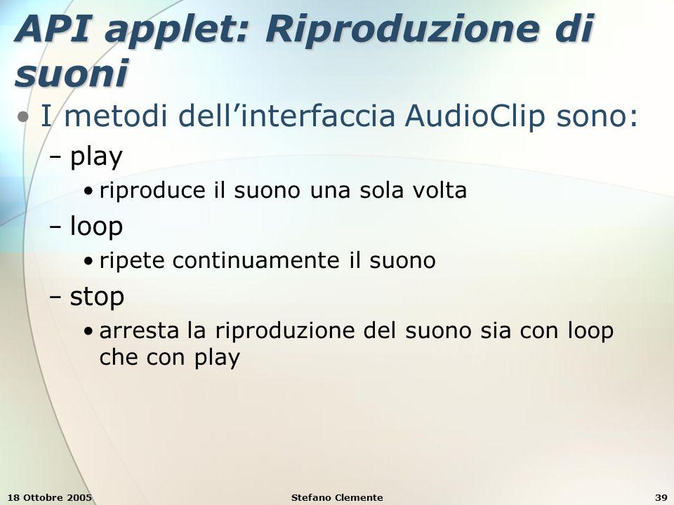 18 Ottobre 2005Stefano Clemente39 API applet: Riproduzione di suoni I metodi dell'interfaccia AudioClip sono: − play riproduce il suono una sola volta − loop ripete continuamente il suono − stop arresta la riproduzione del suono sia con loop che con play