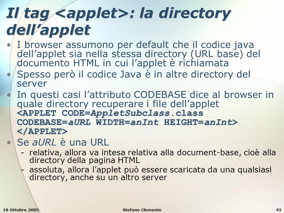 18 Ottobre 2005Stefano Clemente43 Il tag : la directory dell'applet I browser assumono per default che il codice java dell'applet sia nella stessa directory (URL base) del documento HTML in cui l'applet è richiamata Spesso però il codice Java è in altre directory del server In questi casi l'attributo CODEBASE dice al browser in quale directory recuperare i file dell'applet Se aURL è una URL − relativa, allora va intesa relativa alla document-base, cioè alla directory della pagina HTML − assoluta, allora l'applet può essere scaricata da una qualsiasi directory, anche su un altro server