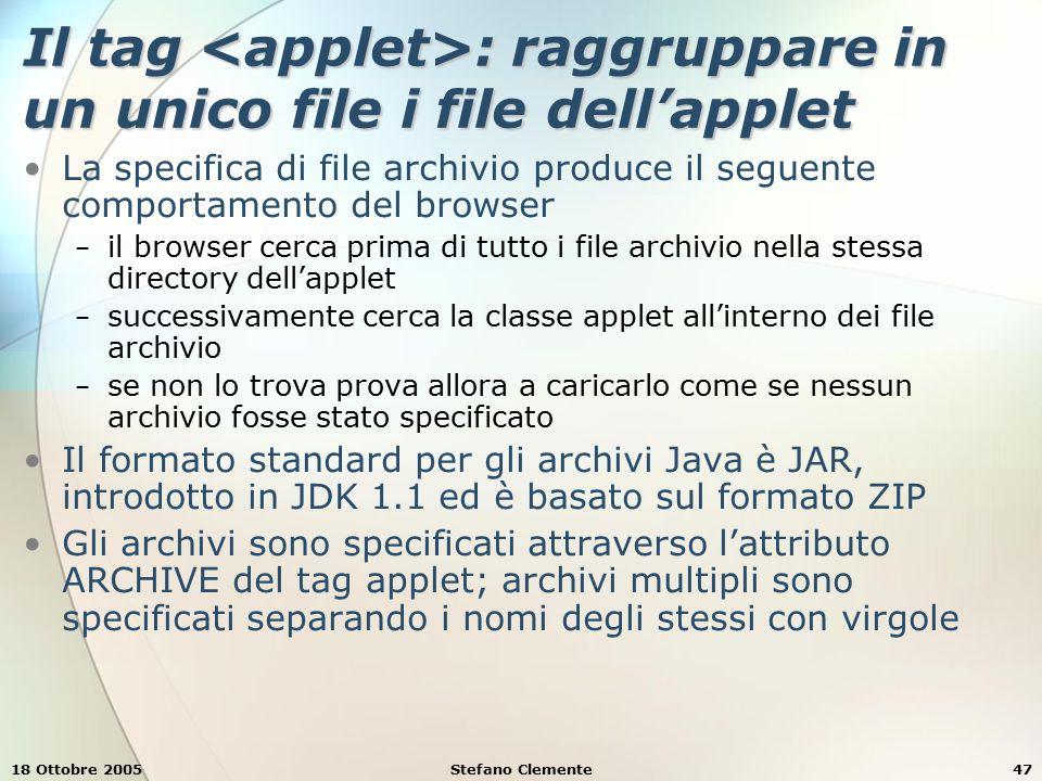 18 Ottobre 2005Stefano Clemente47 Il tag : raggruppare in un unico file i file dell'applet La specifica di file archivio produce il seguente comportamento del browser − il browser cerca prima di tutto i file archivio nella stessa directory dell'applet − successivamente cerca la classe applet all'interno dei file archivio − se non lo trova prova allora a caricarlo come se nessun archivio fosse stato specificato Il formato standard per gli archivi Java è JAR, introdotto in JDK 1.1 ed è basato sul formato ZIP Gli archivi sono specificati attraverso l'attributo ARCHIVE del tag applet; archivi multipli sono specificati separando i nomi degli stessi con virgole