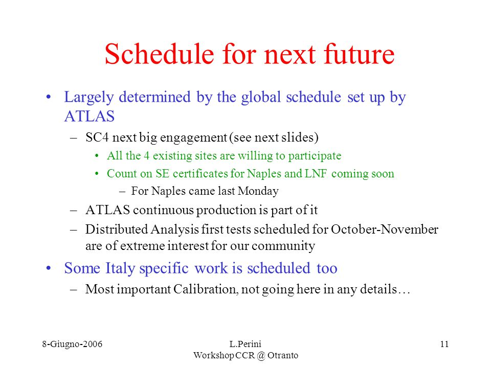 8-Giugno-2006L.Perini Workshop CCR @ Otranto 11 Schedule for next future Largely determined by the global schedule set up by ATLAS –SC4 next big engagement (see next slides) All the 4 existing sites are willing to participate Count on SE certificates for Naples and LNF coming soon –For Naples came last Monday –ATLAS continuous production is part of it –Distributed Analysis first tests scheduled for October-November are of extreme interest for our community Some Italy specific work is scheduled too –Most important Calibration, not going here in any details…