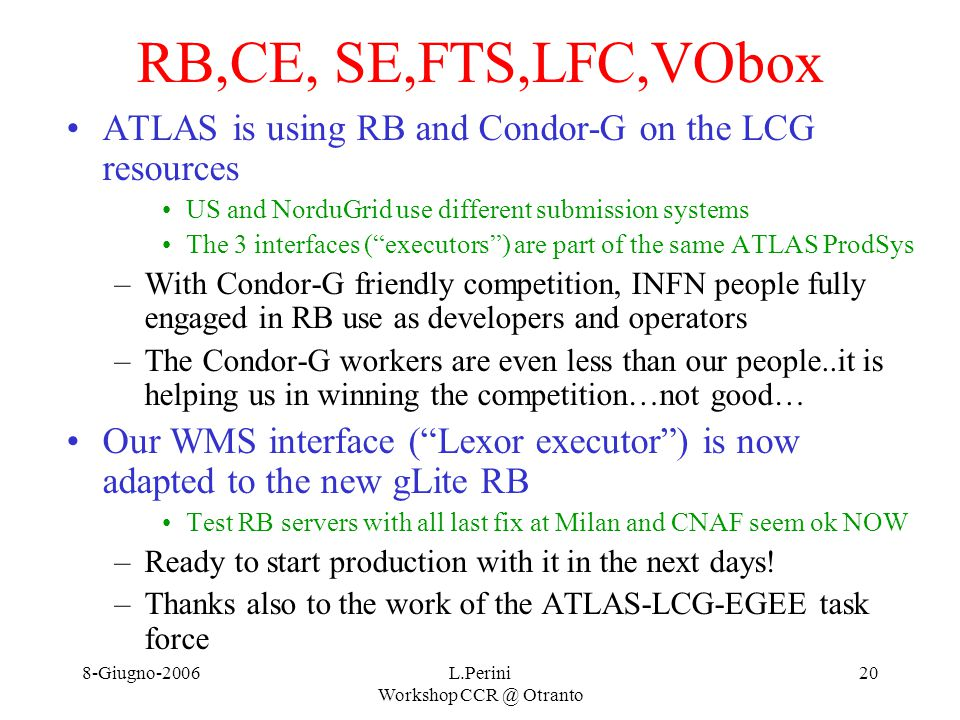 8-Giugno-2006L.Perini Workshop CCR @ Otranto 20 RB,CE, SE,FTS,LFC,VObox ATLAS is using RB and Condor-G on the LCG resources US and NorduGrid use different submission systems The 3 interfaces ( executors ) are part of the same ATLAS ProdSys –With Condor-G friendly competition, INFN people fully engaged in RB use as developers and operators –The Condor-G workers are even less than our people..it is helping us in winning the competition…not good… Our WMS interface ( Lexor executor ) is now adapted to the new gLite RB Test RB servers with all last fix at Milan and CNAF seem ok NOW –Ready to start production with it in the next days.