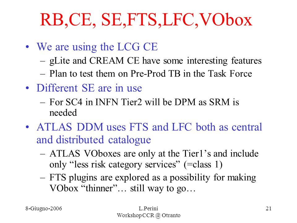8-Giugno-2006L.Perini Workshop CCR @ Otranto 21 RB,CE, SE,FTS,LFC,VObox We are using the LCG CE –gLite and CREAM CE have some interesting features –Plan to test them on Pre-Prod TB in the Task Force Different SE are in use –For SC4 in INFN Tier2 will be DPM as SRM is needed ATLAS DDM uses FTS and LFC both as central and distributed catalogue –ATLAS VOboxes are only at the Tier1's and include only less risk category services (=class 1) –FTS plugins are explored as a possibility for making VObox thinner … still way to go…
