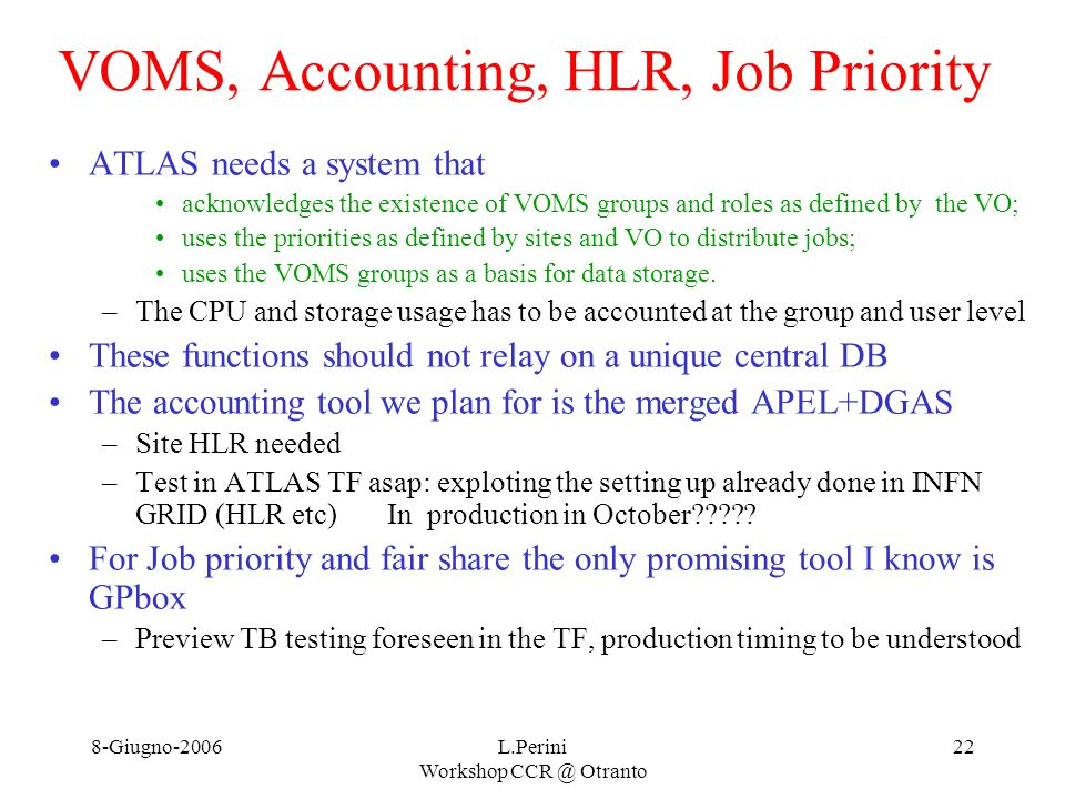 8-Giugno-2006L.Perini Workshop CCR @ Otranto 22 VOMS, Accounting, HLR, Job Priority ATLAS needs a system that acknowledges the existence of VOMS groups and roles as defined by the VO; uses the priorities as defined by sites and VO to distribute jobs; uses the VOMS groups as a basis for data storage.